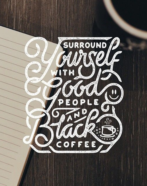 Surround yourself with Good people and Black coffee