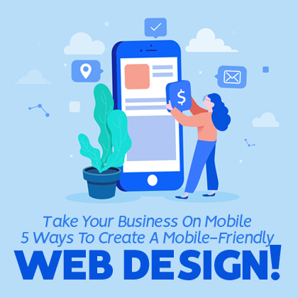 Take Your Business On Mobile: 5 Ways To Create A Mobile-Friendly Web Design!