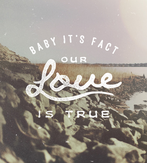 Baby it's fact our LOVE is true